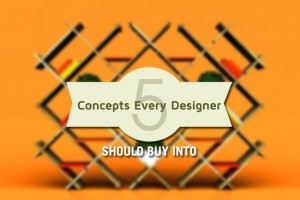 5 Concepts Every Designer Should Buy Into