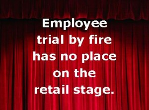 Employee Trial By Fire Has No Place on the Retail Stage